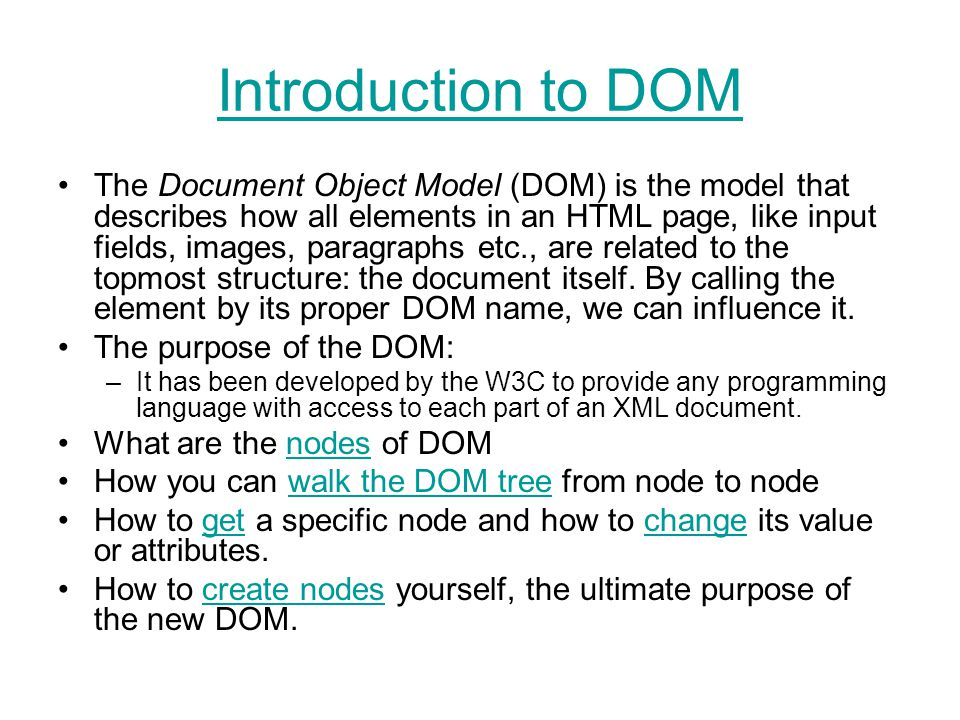 Introduction to DOM The Document Object Model (DOM) is the model that describes how all elements in an HTML page, like input fields, images, paragraphs etc., are related to the topmost structure: the document itself.