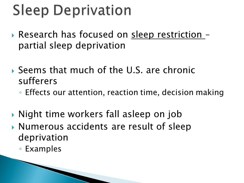  Research has focused on sleep restriction – partial sleep deprivation  Seems that much of the U.S.