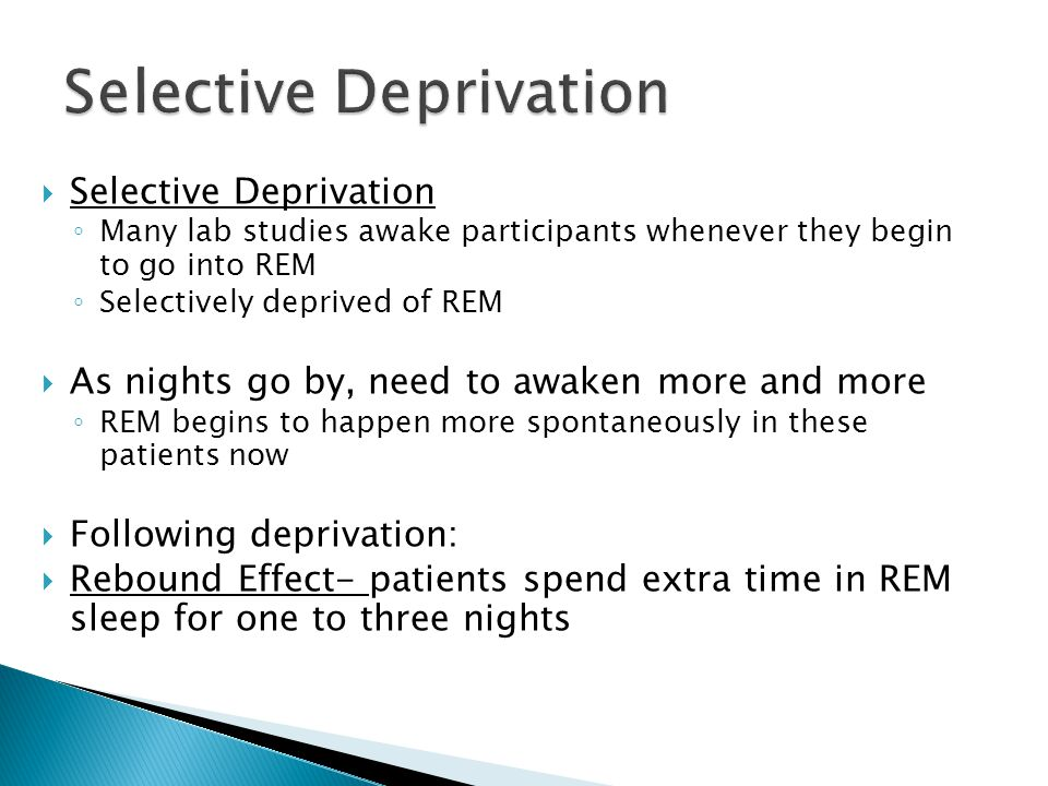  Selective Deprivation ◦ Many lab studies awake participants whenever they begin to go into REM ◦ Selectively deprived of REM  As nights go by, need to awaken more and more ◦ REM begins to happen more spontaneously in these patients now  Following deprivation:  Rebound Effect- patients spend extra time in REM sleep for one to three nights