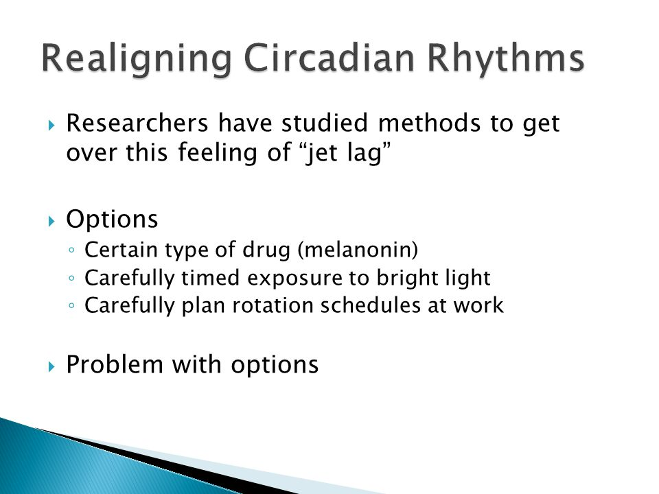  Researchers have studied methods to get over this feeling of jet lag  Options ◦ Certain type of drug (melanonin) ◦ Carefully timed exposure to bright light ◦ Carefully plan rotation schedules at work  Problem with options