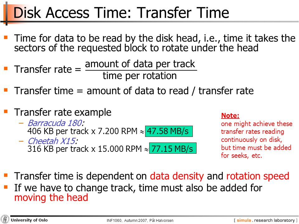 INF1060, Autumn 2007, Pål Halvorsen University of Oslo Disk Access Time: Transfer Time  Time for data to be read by the disk head, i.e., time it takes the sectors of the requested block to rotate under the head  Transfer rate =  Transfer time = amount of data to read / transfer rate  Transfer rate example −Barracuda 180: 406 KB per track x 7.200 RPM  47.58 MB/s −Cheetah X15: 316 KB per track x 15.000 RPM  77.15 MB/s  Transfer time is dependent on data density and rotation speed  If we have to change track, time must also be added for moving the head amount of data per track time per rotation Note: one might achieve these transfer rates reading continuously on disk, but time must be added for seeks, etc.