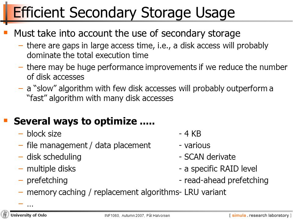 INF1060, Autumn 2007, Pål Halvorsen University of Oslo Efficient Secondary Storage Usage  Must take into account the use of secondary storage −there are gaps in large access time, i.e., a disk access will probably dominate the total execution time −there may be huge performance improvements if we reduce the number of disk accesses −a slow algorithm with few disk accesses will probably outperform a fast algorithm with many disk accesses  Several ways to optimize.....