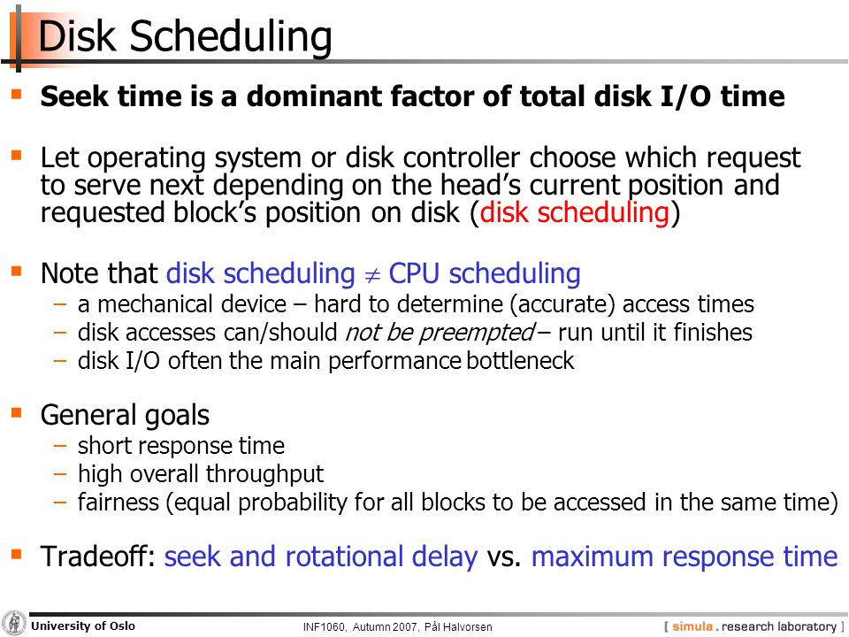 INF1060, Autumn 2007, Pål Halvorsen University of Oslo Disk Scheduling  Seek time is a dominant factor of total disk I/O time  Let operating system or disk controller choose which request to serve next depending on the head's current position and requested block's position on disk (disk scheduling)  Note that disk scheduling  CPU scheduling −a mechanical device – hard to determine (accurate) access times −disk accesses can/should not be preempted – run until it finishes −disk I/O often the main performance bottleneck  General goals −short response time −high overall throughput −fairness (equal probability for all blocks to be accessed in the same time)  Tradeoff: seek and rotational delay vs.
