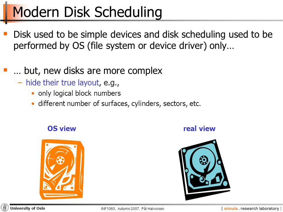 INF1060, Autumn 2007, Pål Halvorsen University of Oslo Modern Disk Scheduling  Disk used to be simple devices and disk scheduling used to be performed by OS (file system or device driver) only…  … but, new disks are more complex −hide their true layout, e.g., only logical block numbers different number of surfaces, cylinders, sectors, etc.