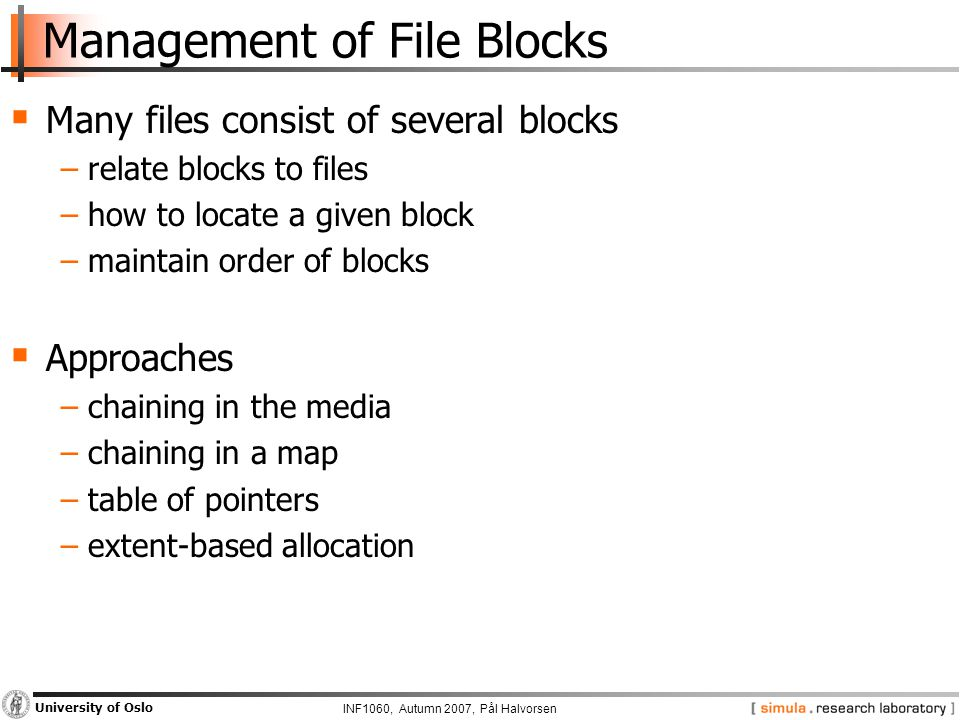 INF1060, Autumn 2007, Pål Halvorsen University of Oslo Management of File Blocks  Many files consist of several blocks −relate blocks to files −how to locate a given block −maintain order of blocks  Approaches −chaining in the media −chaining in a map −table of pointers −extent-based allocation