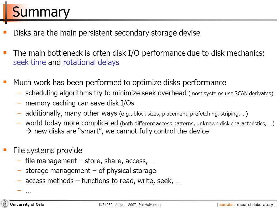 INF1060, Autumn 2007, Pål Halvorsen University of Oslo Summary  Disks are the main persistent secondary storage devise  The main bottleneck is often disk I/O performance due to disk mechanics: seek time and rotational delays  Much work has been performed to optimize disks performance −scheduling algorithms try to minimize seek overhead (most systems use SCAN derivates) −memory caching can save disk I/Os −additionally, many other ways (e.g., block sizes, placement, prefetching, striping, …) −world today more complicated (both different access patterns, unknown disk characteristics, …)  new disks are smart , we cannot fully control the device  File systems provide −file management – store, share, access, … −storage management – of physical storage −access methods – functions to read, write, seek, … −…