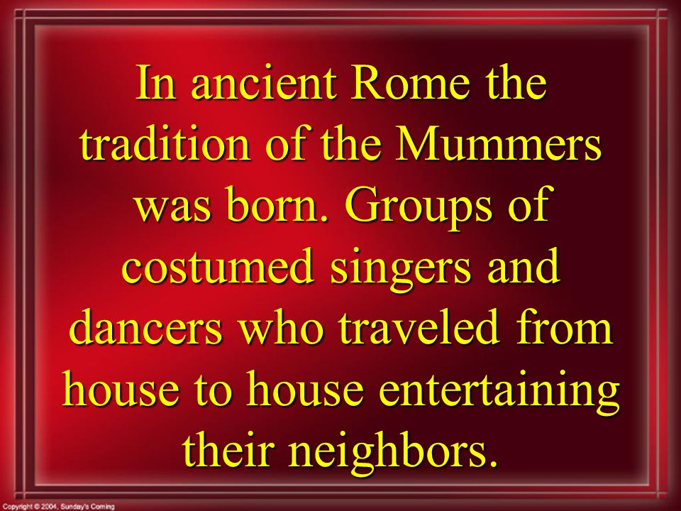 In ancient Rome the tradition of the Mummers was born.