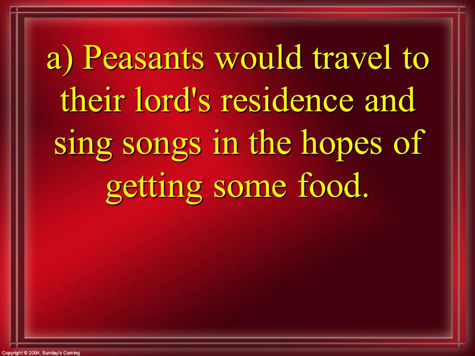 a) Peasants would travel to their lord s residence and sing songs in the hopes of getting some food.
