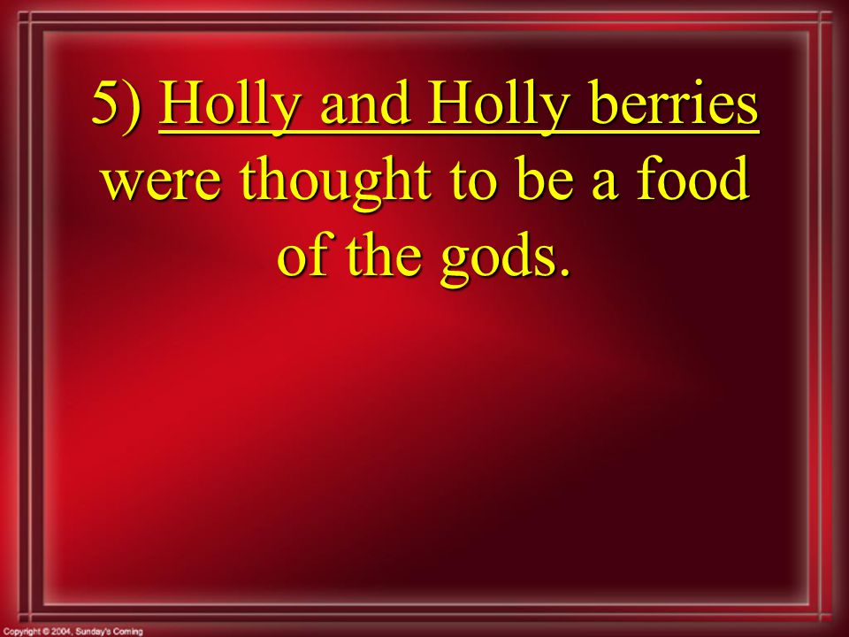 5) Holly and Holly berries were thought to be a food of the gods.