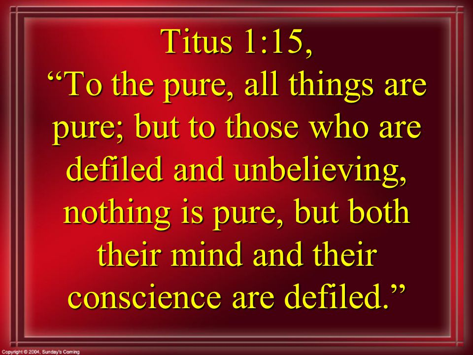 Titus 1:15, To the pure, all things are pure; but to those who are defiled and unbelieving, nothing is pure, but both their mind and their conscience are defiled.