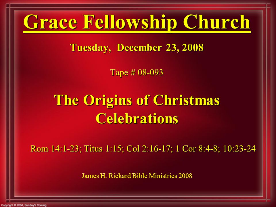 Grace Fellowship Church Tuesday, December 23, 2008 Tape # 08-093 The Origins of Christmas Celebrations Rom 14:1-23; Titus 1:15; Col 2:16-17; 1 Cor 8:4-8; 10:23-24 Grace Fellowship Church Tuesday, December 23, 2008 Tape # 08-093 The Origins of Christmas Celebrations Rom 14:1-23; Titus 1:15; Col 2:16-17; 1 Cor 8:4-8; 10:23-24 James H.