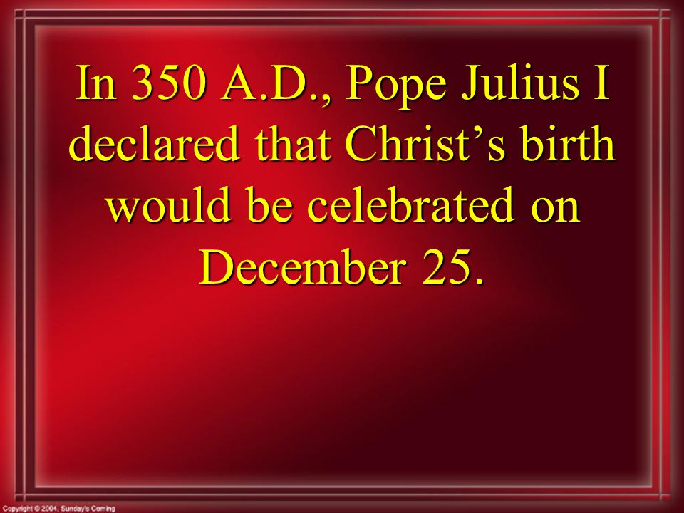 In 350 A.D., Pope Julius I declared that Christ's birth would be celebrated on December 25.