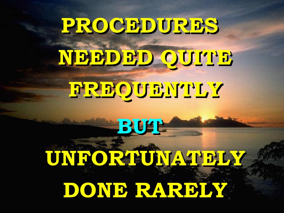 PROCEDURES NEEDED QUITE FREQUENTLY BUT UNFORTUNATELY DONE RARELY PROCEDURES NEEDED QUITE FREQUENTLY BUT UNFORTUNATELY DONE RARELY