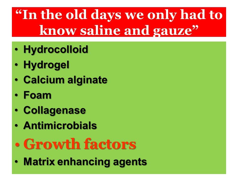 In the old days we only had to know saline and gauze HydrocolloidHydrocolloid HydrogelHydrogel Calcium alginateCalcium alginate FoamFoam CollagenaseCollagenase AntimicrobialsAntimicrobials Growth factorsGrowth factors Matrix enhancing agentsMatrix enhancing agents