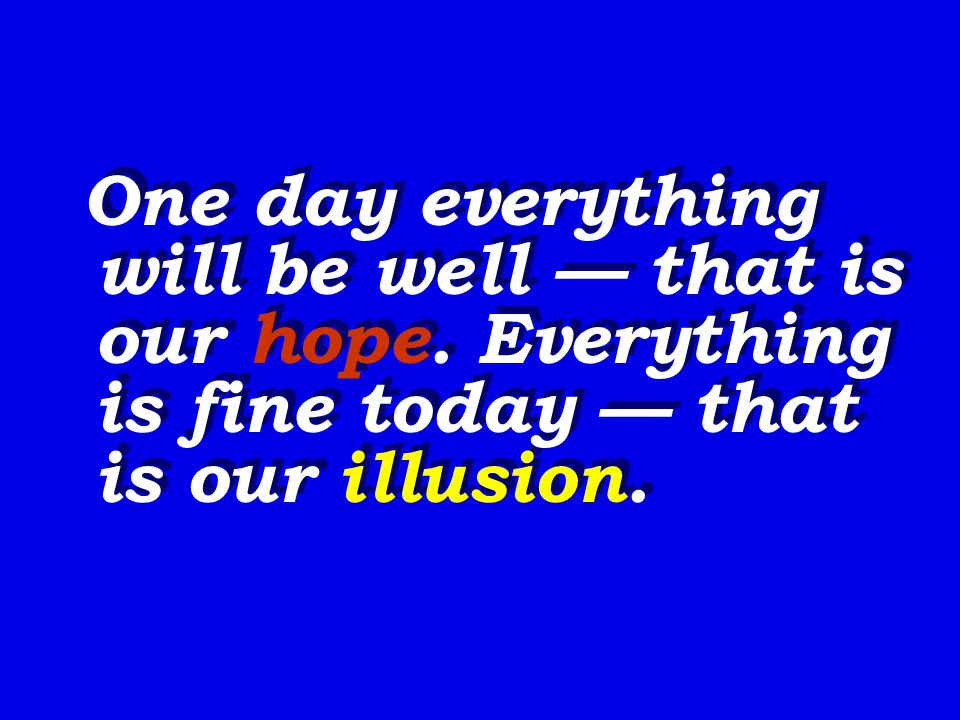 One day everything will be well — that is our hope.