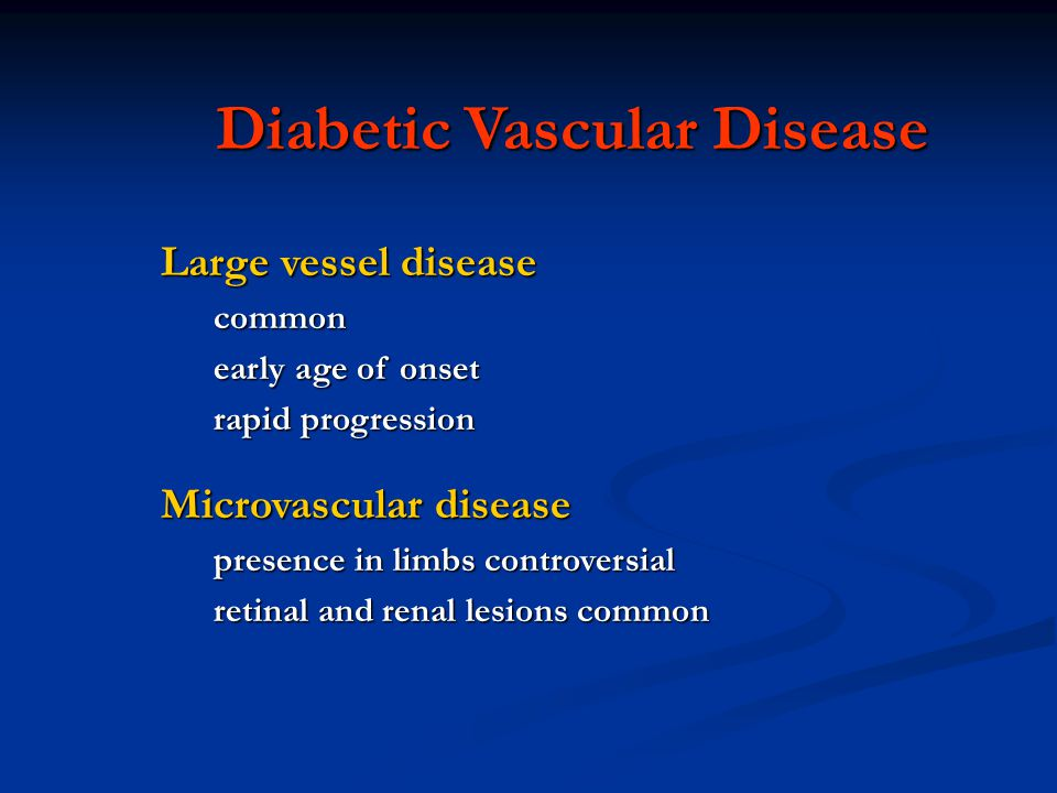 Diabetic Vascular Disease Large vessel disease common early age of onset rapid progression Microvascular disease presence in limbs controversial retinal and renal lesions common