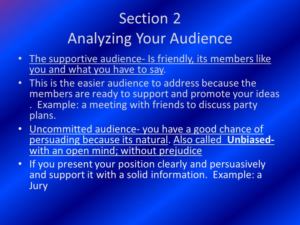 Section 2 Analyzing Your Audience The supportive audience- Is friendly, its members like you and what you have to say.