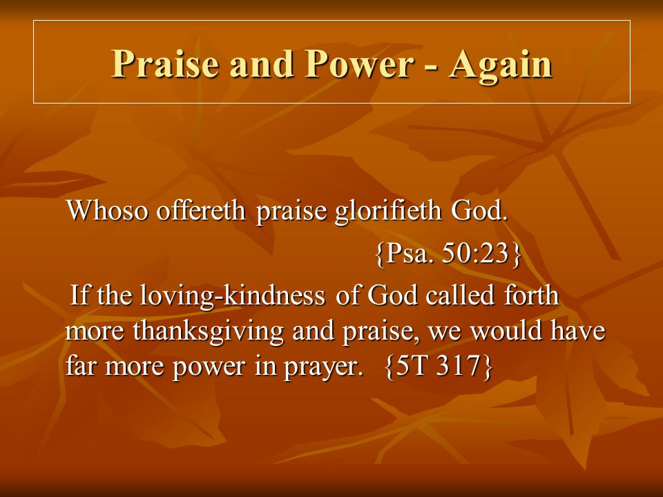 Praise and Power - Again Whoso offereth praise glorifieth God. {Psa. 50:23} If the loving-kindness of God called forth more thanksgiving and praise, w