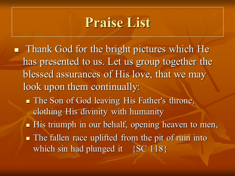 Praise List Thank God for the bright pictures which He has presented to us. Let us group together the blessed assurances of His love, that we may look