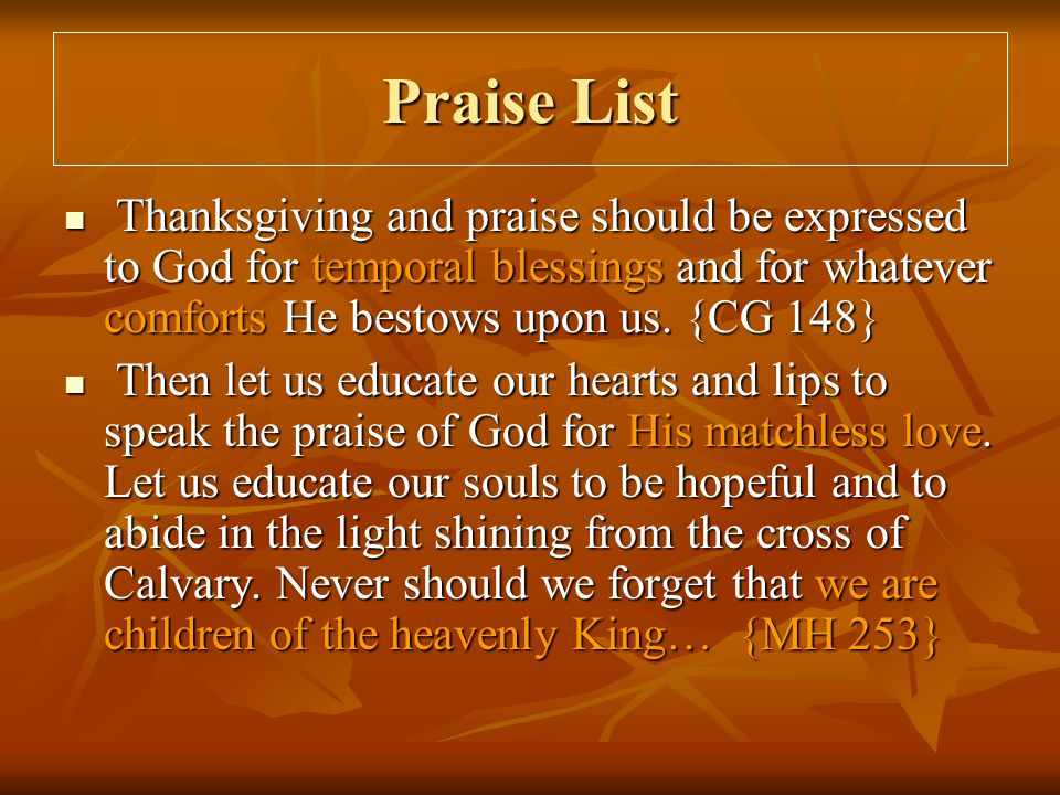 Praise List Thanksgiving and praise should be expressed to God for temporal blessings and for whatever comforts He bestows upon us. {CG 148} Thanksgiv