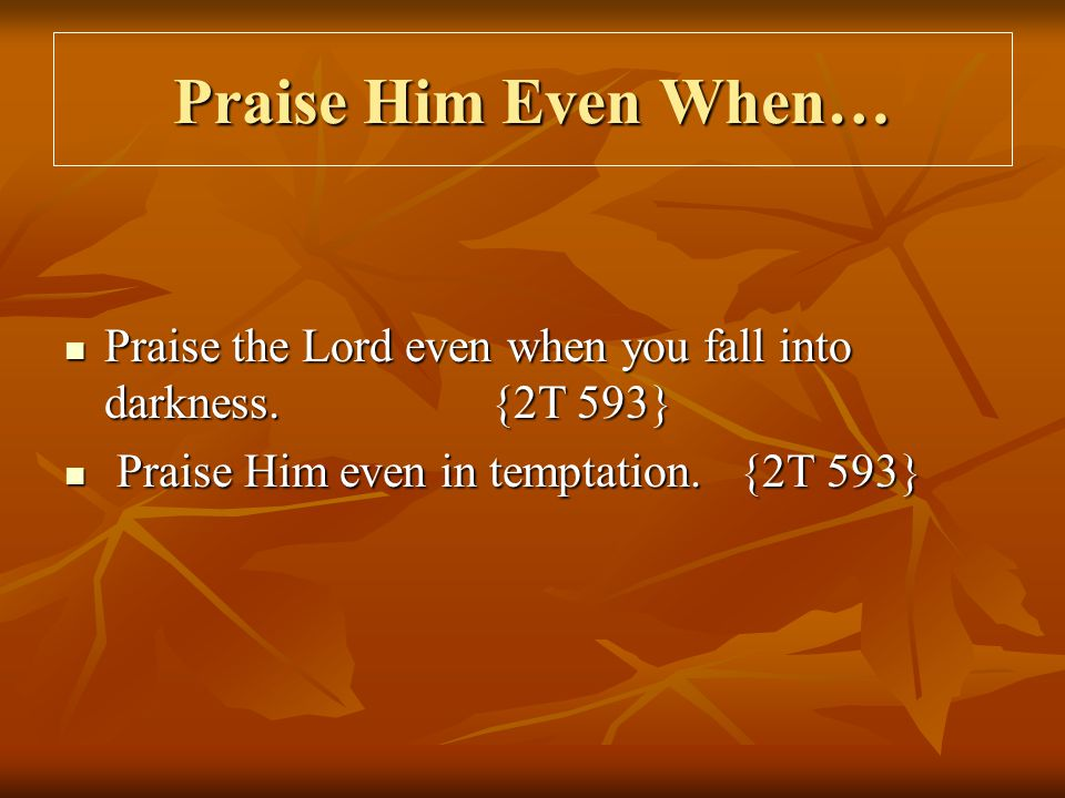 Praise Him Even When… Praise the Lord even when you fall into darkness.{2T 593} Praise the Lord even when you fall into darkness.{2T 593} Praise Him e