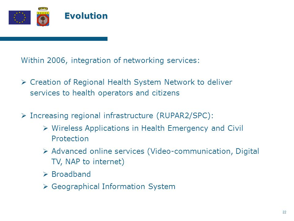 22 Evolution Within 2006, integration of networking services:  Creation of Regional Health System Network to deliver services to health operators and citizens  Increasing regional infrastructure (RUPAR2/SPC):  Wireless Applications in Health Emergency and Civil Protection  Advanced online services (Video-communication, Digital TV, NAP to internet)  Broadband  Geographical Information System