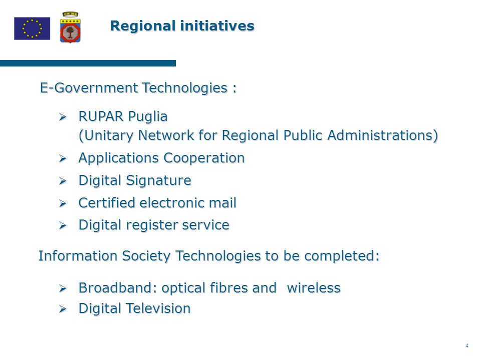 4 Regional initiatives Regional initiatives E-Government Technologies :  RUPAR Puglia (Unitary Network for Regional Public Administrations)  Applications Cooperation  Digital Signature  Certified electronic mail  Digital register service Information Society Technologies to be completed:  Broadband: optical fibres and wireless  Digital Television