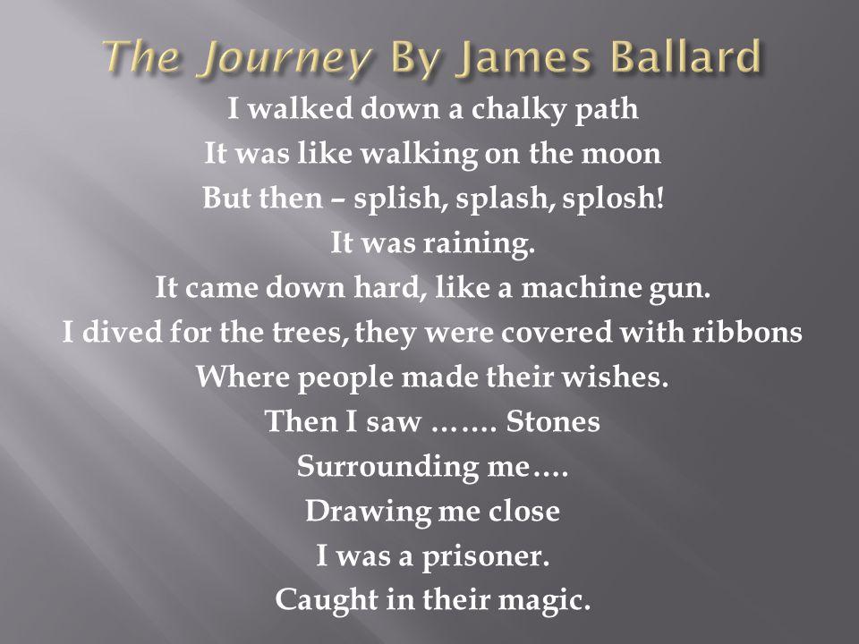 I walked down a chalky path It was like walking on the moon But then – splish, splash, splosh! It was raining. It came down hard, like a machine gun.