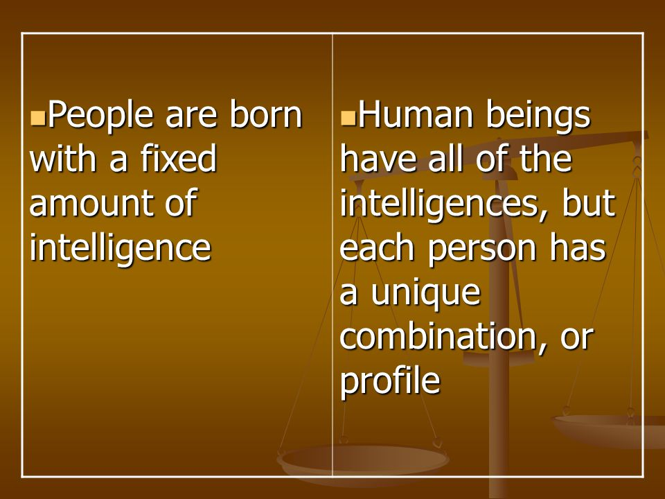 People are born with a fixed amount of intelligence People are born with a fixed amount of intelligence Human beings have all of the intelligences, bu