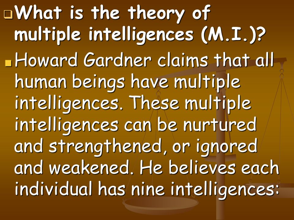  What is the theory of multiple intelligences (M.I.)? Howard Gardner claims that all human beings have multiple intelligences. These multiple intelli