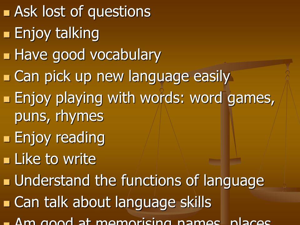Ask lost of questions Ask lost of questions Enjoy talking Enjoy talking Have good vocabulary Have good vocabulary Can pick up new language easily Can