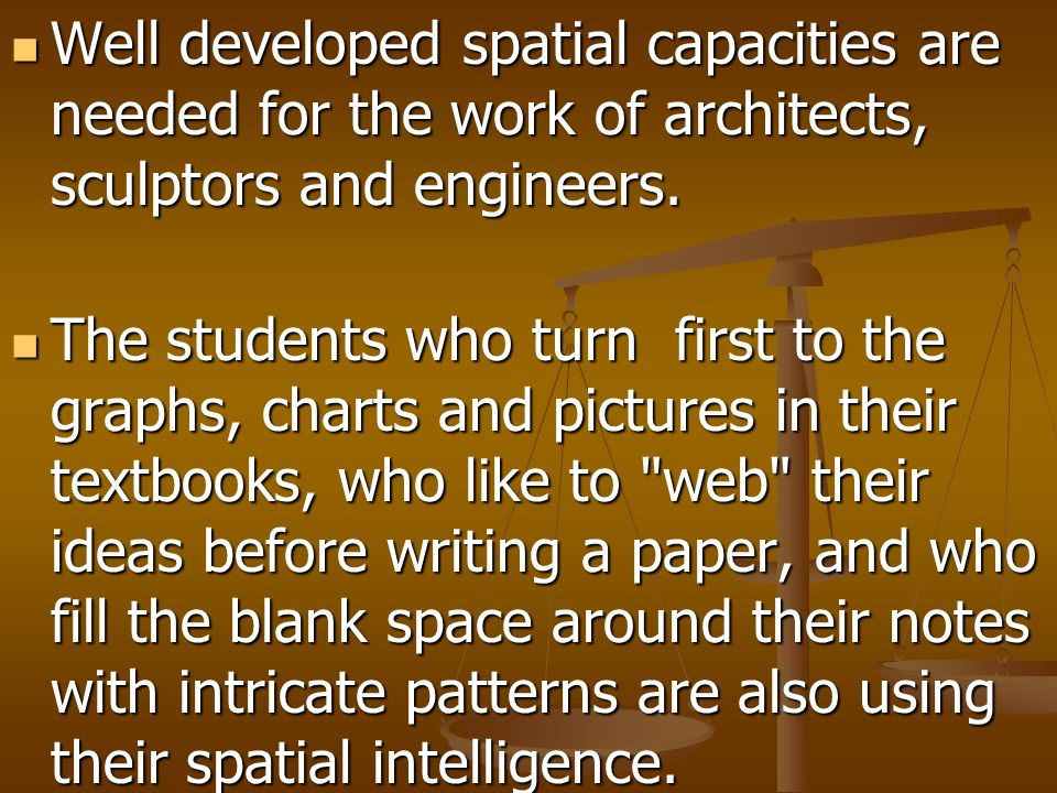 Well developed spatial capacities are needed for the work of architects, sculptors and engineers. Well developed spatial capacities are needed for the