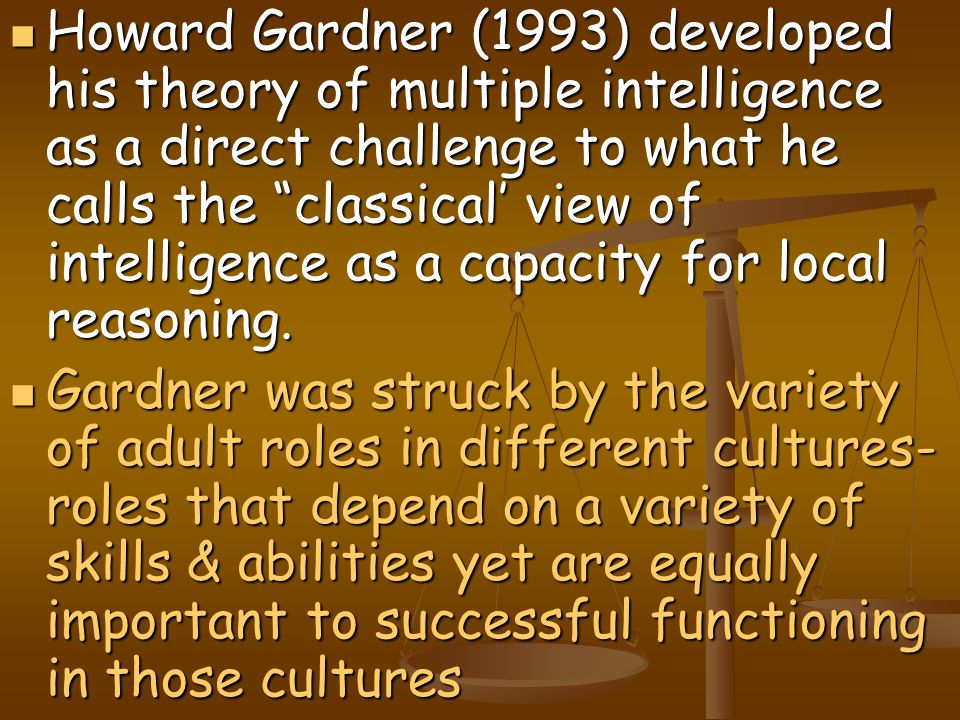 """Howard Gardner (1993) developed his theory of multiple intelligence as a direct challenge to what he calls the """"classical' view of intelligence as a c"""