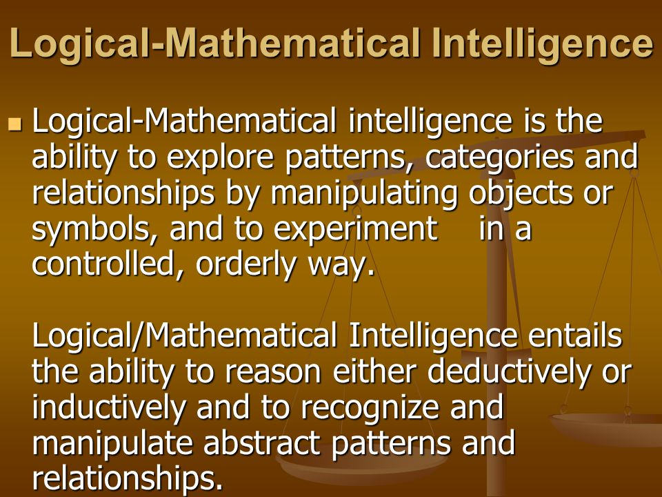 Logical-Mathematical Intelligence Logical-Mathematical intelligence is the ability to explore patterns, categories and relationships by manipulating o