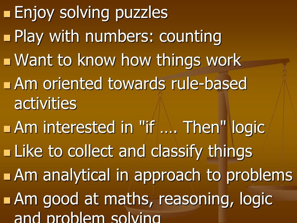 Enjoy solving puzzles Enjoy solving puzzles Play with numbers: counting Play with numbers: counting Want to know how things work Want to know how thin