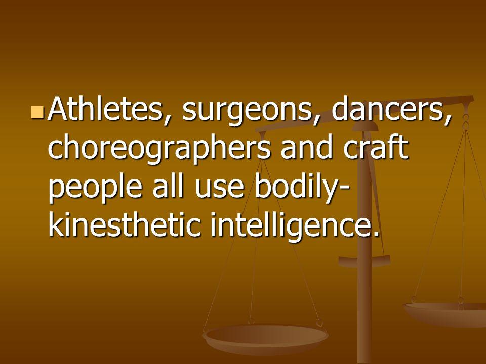 Athletes, surgeons, dancers, choreographers and craft people all use bodily- kinesthetic intelligence. Athletes, surgeons, dancers, choreographers and