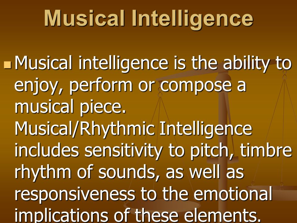 Musical Intelligence Musical intelligence is the ability to enjoy, perform or compose a musical piece. Musical/Rhythmic Intelligence includes sensitiv