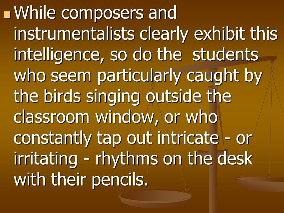 While composers and instrumentalists clearly exhibit this intelligence, so do the students who seem particularly caught by the birds singing outside t