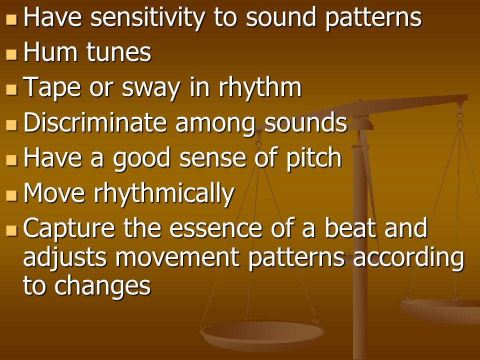 Have sensitivity to sound patterns Have sensitivity to sound patterns Hum tunes Hum tunes Tape or sway in rhythm Tape or sway in rhythm Discriminate a