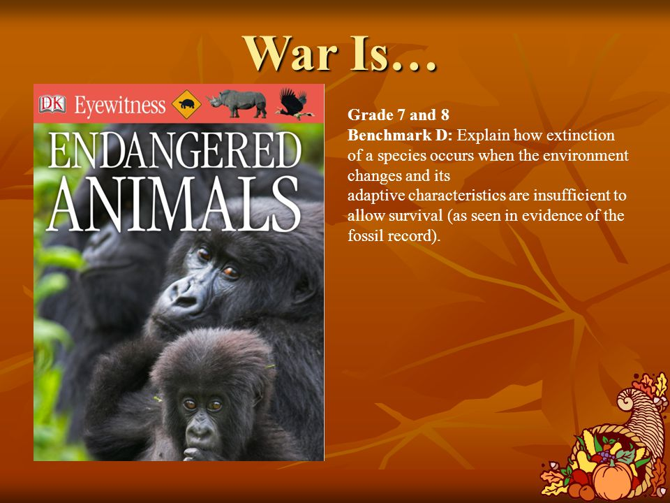 War Is… Grade 7 and 8 Benchmark D: Explain how extinction of a species occurs when the environment changes and its adaptive characteristics are insufficient to allow survival (as seen in evidence of the fossil record).