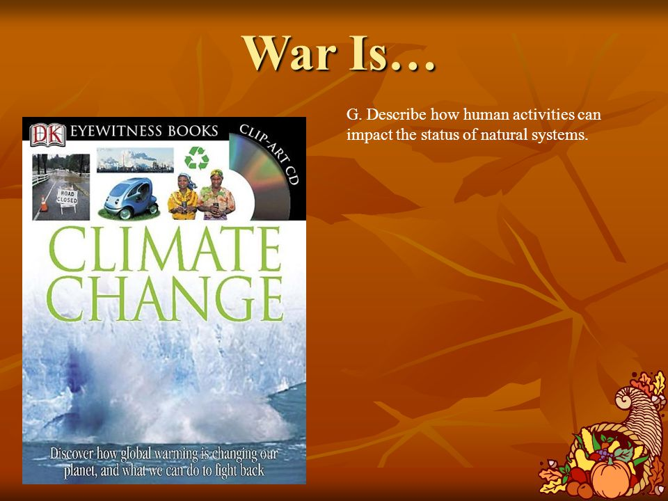 War Is… G. Describe how human activities can impact the status of natural systems.