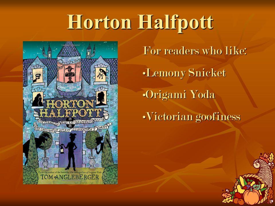 Horton Halfpott For readers who like: Lemony SnicketLemony Snicket Origami YodaOrigami Yoda Victorian goofinessVictorian goofiness