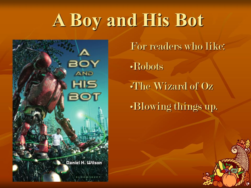 A Boy and His Bot For readers who like: RobotsRobots The Wizard of OzThe Wizard of Oz Blowing things up.Blowing things up.