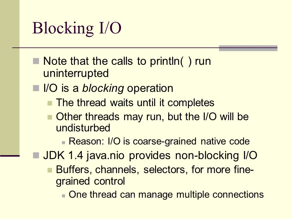 Blocking I/O Note that the calls to println( ) run uninterrupted I/O is a blocking operation The thread waits until it completes Other threads may run, but the I/O will be undisturbed Reason: I/O is coarse-grained native code JDK 1.4 java.nio provides non-blocking I/O Buffers, channels, selectors, for more fine- grained control One thread can manage multiple connections