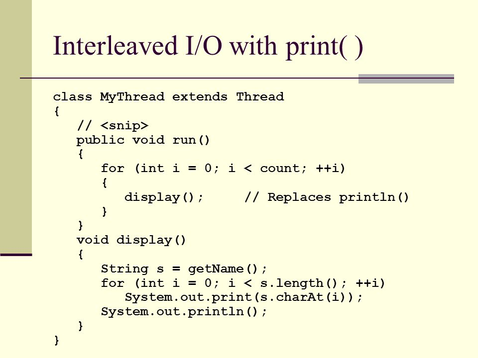 Interleaved I/O with print( ) class MyThread extends Thread { // public void run() { for (int i = 0; i < count; ++i) { display();// Replaces println() } void display() { String s = getName(); for (int i = 0; i < s.length(); ++i) System.out.print(s.charAt(i)); System.out.println(); }