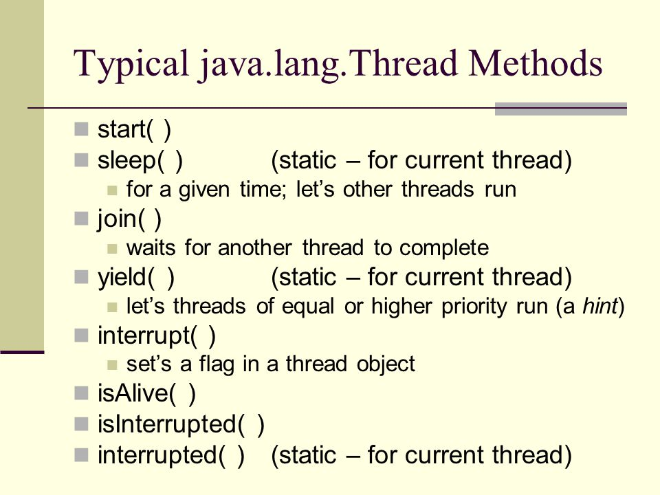 Typical java.lang.Thread Methods start( ) sleep( ) (static – for current thread) for a given time; let's other threads run join( ) waits for another thread to complete yield( ) (static – for current thread) let's threads of equal or higher priority run (a hint) interrupt( ) set's a flag in a thread object isAlive( ) isInterrupted( ) interrupted( ) (static – for current thread)
