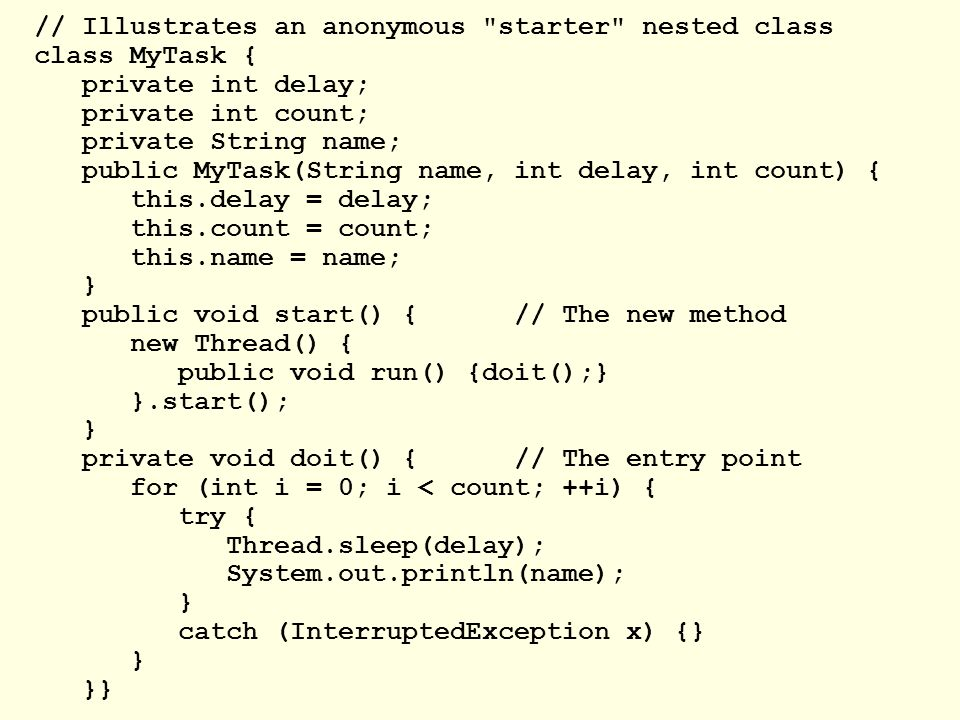 // Illustrates an anonymous starter nested class class MyTask { private int delay; private int count; private String name; public MyTask(String name, int delay, int count) { this.delay = delay; this.count = count; this.name = name; } public void start() {// The new method new Thread() { public void run() {doit();} }.start(); } private void doit() {// The entry point for (int i = 0; i < count; ++i) { try { Thread.sleep(delay); System.out.println(name); } catch (InterruptedException x) {} } }}