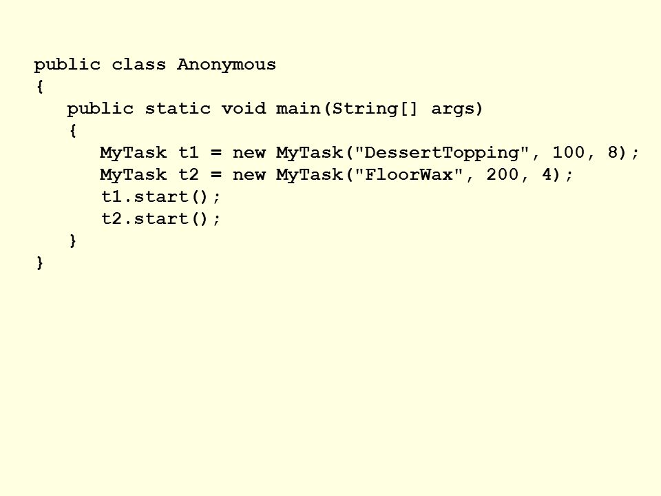 public class Anonymous { public static void main(String[] args) { MyTask t1 = new MyTask( DessertTopping , 100, 8); MyTask t2 = new MyTask( FloorWax , 200, 4); t1.start(); t2.start(); }