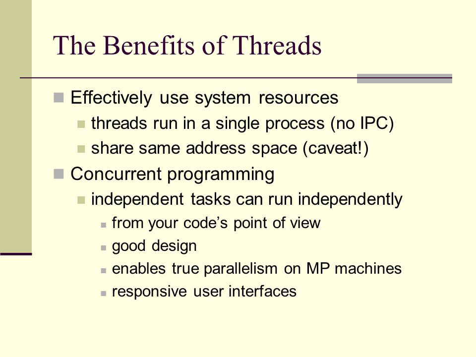 The Benefits of Threads Effectively use system resources threads run in a single process (no IPC) share same address space (caveat!) Concurrent programming independent tasks can run independently from your code's point of view good design enables true parallelism on MP machines responsive user interfaces