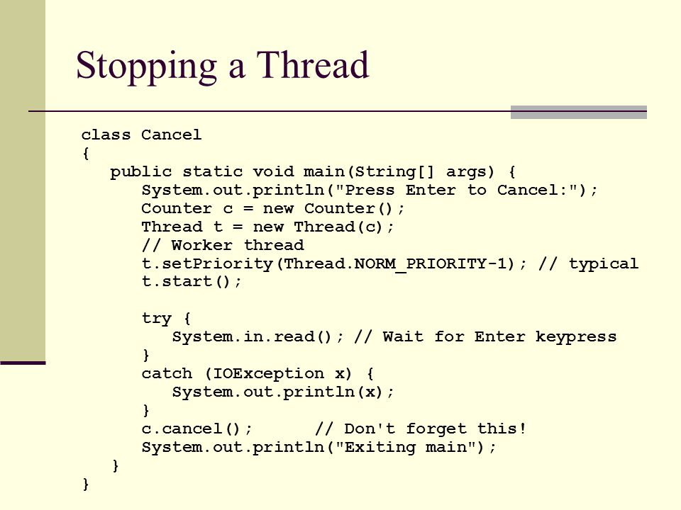 class Cancel { public static void main(String[] args) { System.out.println( Press Enter to Cancel: ); Counter c = new Counter(); Thread t = new Thread(c); // Worker thread t.setPriority(Thread.NORM_PRIORITY-1); // typical t.start(); try { System.in.read();// Wait for Enter keypress } catch (IOException x) { System.out.println(x); } c.cancel(); // Don t forget this.